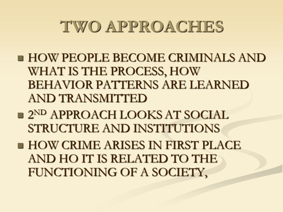 TWO APPROACHES HOW PEOPLE BECOME CRIMINALS AND WHAT IS THE PROCESS, HOW BEHAVIOR PATTERNS ARE LEARNED AND TRANSMITTED HOW PEOPLE BECOME CRIMINALS AND