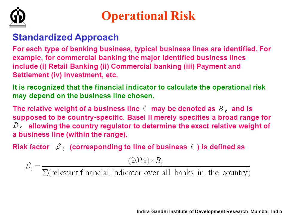 Indira Gandhi Institute of Development Research, Mumbai, India Operational Risk Standardized Approach For each type of banking business, typical business lines are identified.