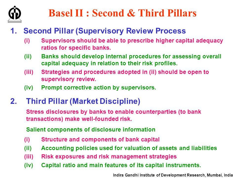 Indira Gandhi Institute of Development Research, Mumbai, India Basel II : Second & Third Pillars 1.Second Pillar (Supervisory Review Process 2.Third Pillar (Market Discipline) (i)Structure and components of bank capital (ii)Accounting policies used for valuation of assets and liabilities (iii)Risk exposures and risk management strategies (iv)Capital ratio and main features of its capital instruments.