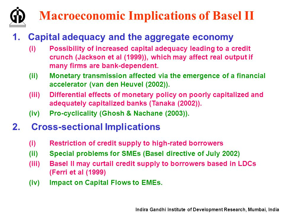 Indira Gandhi Institute of Development Research, Mumbai, India Macroeconomic Implications of Basel II 1.Capital adequacy and the aggregate economy 2.Cross-sectional Implications (i)Restriction of credit supply to high-rated borrowers (ii)Special problems for SMEs (Basel directive of July 2002) (iii)Basel II may curtail credit supply to borrowers based in LDCs (Ferri et al (1999) (iv)Impact on Capital Flows to EMEs.