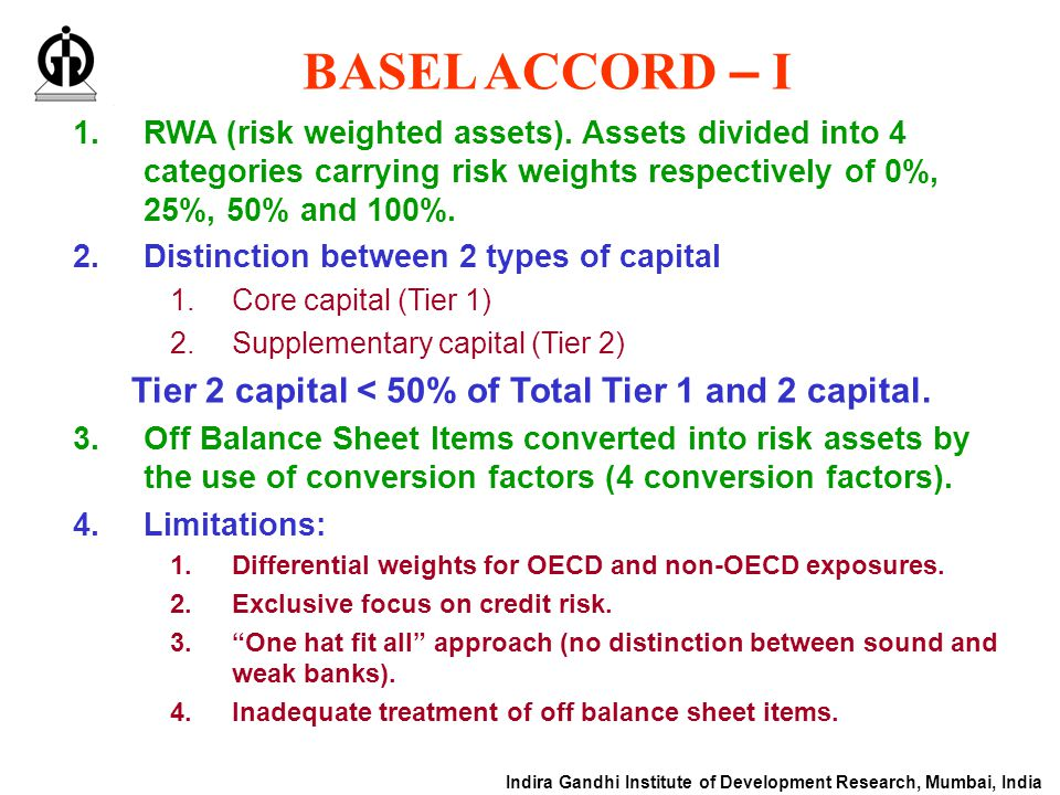 Indira Gandhi Institute of Development Research, Mumbai, India BASEL ACCORD – I 1.RWA (risk weighted assets). Assets divided into 4 categories carryin