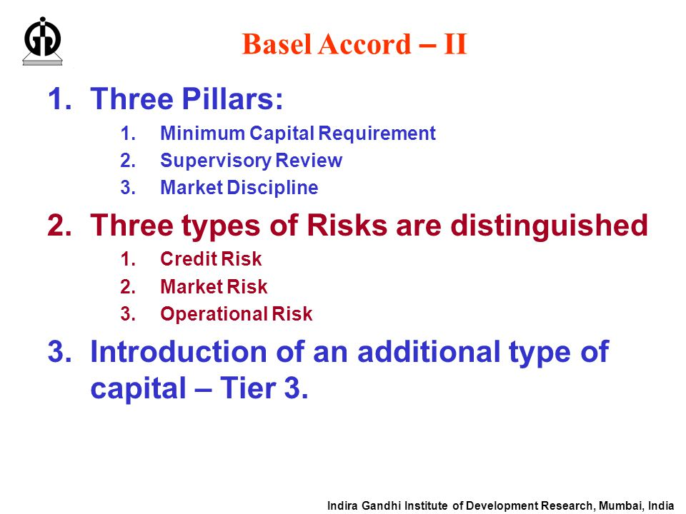 Indira Gandhi Institute of Development Research, Mumbai, India Basel Accord – II 1.Three Pillars: 1.Minimum Capital Requirement 2.Supervisory Review 3.Market Discipline 2.Three types of Risks are distinguished 1.Credit Risk 2.Market Risk 3.Operational Risk 3.Introduction of an additional type of capital – Tier 3.