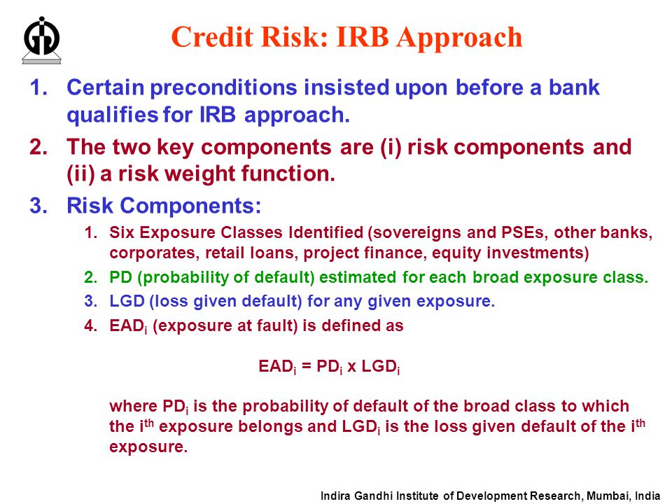 Indira Gandhi Institute of Development Research, Mumbai, India Credit Risk: IRB Approach 1.Certain preconditions insisted upon before a bank qualifies for IRB approach.