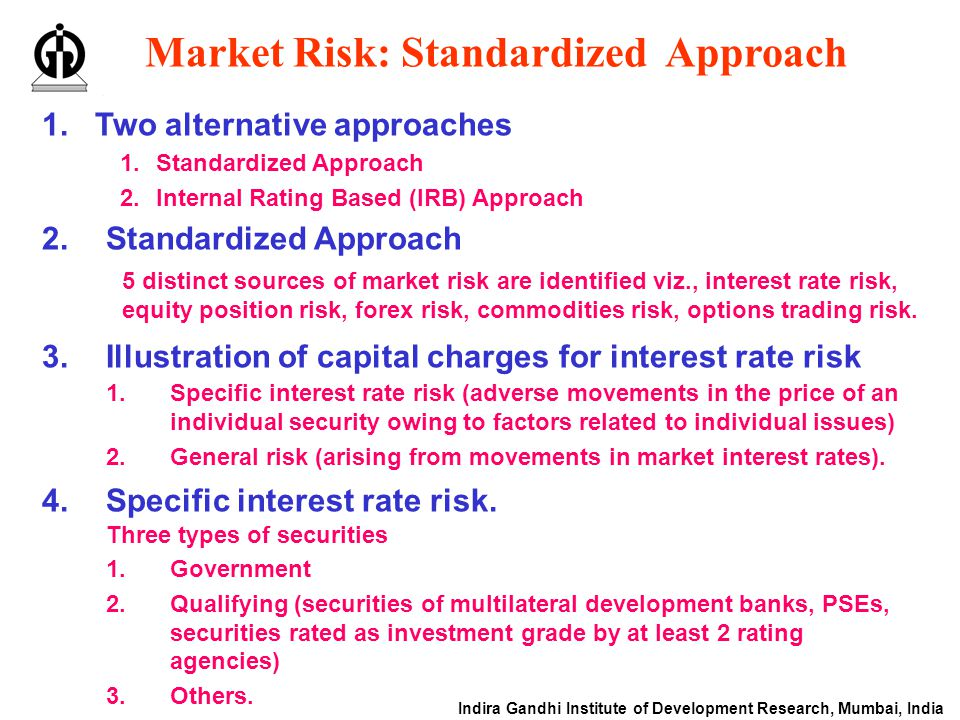 Indira Gandhi Institute of Development Research, Mumbai, India Market Risk: Standardized Approach 1.Two alternative approaches 1.Standardized Approach 2.Internal Rating Based (IRB) Approach 2.Standardized Approach 5 distinct sources of market risk are identified viz., interest rate risk, equity position risk, forex risk, commodities risk, options trading risk.