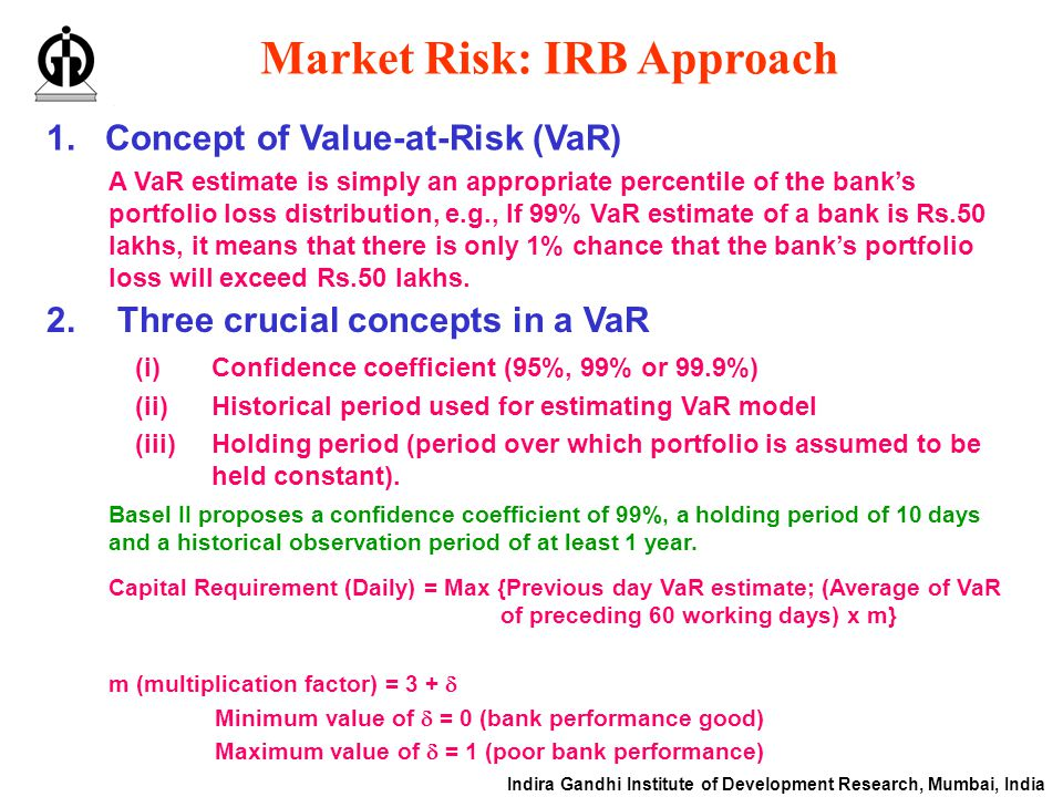 Indira Gandhi Institute of Development Research, Mumbai, India Market Risk: IRB Approach 1.Concept of Value-at-Risk (VaR) 2.Three crucial concepts in a VaR (i)Confidence coefficient (95%, 99% or 99.9%) (ii)Historical period used for estimating VaR model (iii)Holding period (period over which portfolio is assumed to be held constant).