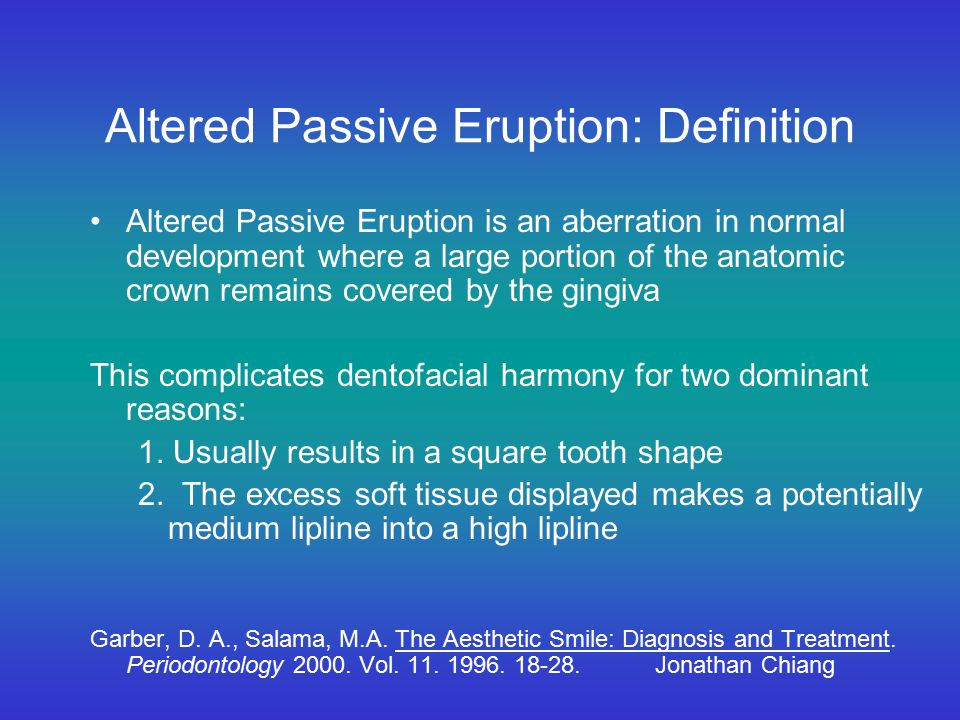 Altered Passive Eruption: Definition Altered Passive Eruption is an aberration in normal development where a large portion of the anatomic crown remai