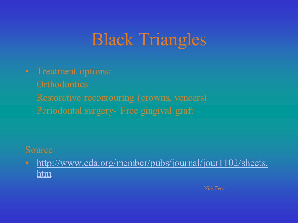 Black Triangles Treatment options: Orthodontics Restorative recontouring (crowns, veneers) Periodontal surgery- Free gingival graft Source http://www.