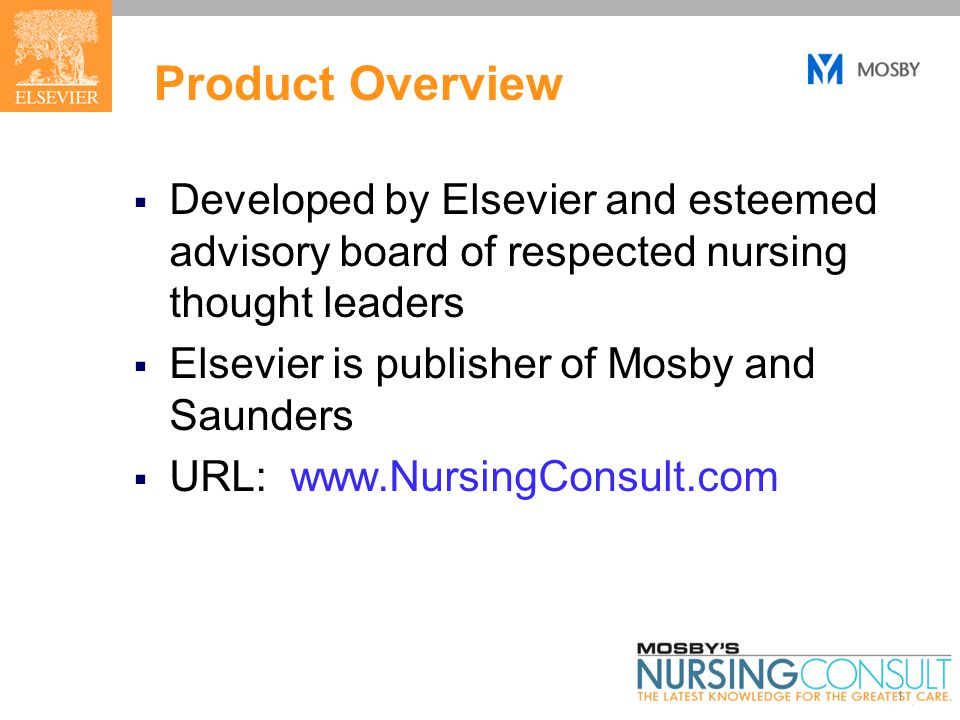 1 Product Overview  Developed by Elsevier and esteemed advisory board of respected nursing thought leaders  Elsevier is publisher of Mosby and Saunders  URL: www.NursingConsult.com