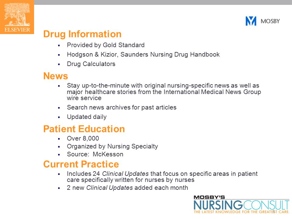 8 Drug Information  Provided by Gold Standard  Hodgson & Kizior, Saunders Nursing Drug Handbook  Drug Calculators News  Stay up-to-the-minute with original nursing-specific news as well as major healthcare stories from the International Medical News Group wire service  Search news archives for past articles  Updated daily Patient Education  Over 8,000  Organized by Nursing Specialty  Source: McKesson Current Practice  Includes 24 Clinical Updates that focus on specific areas in patient care specifically written for nurses by nurses  2 new Clinical Updates added each month