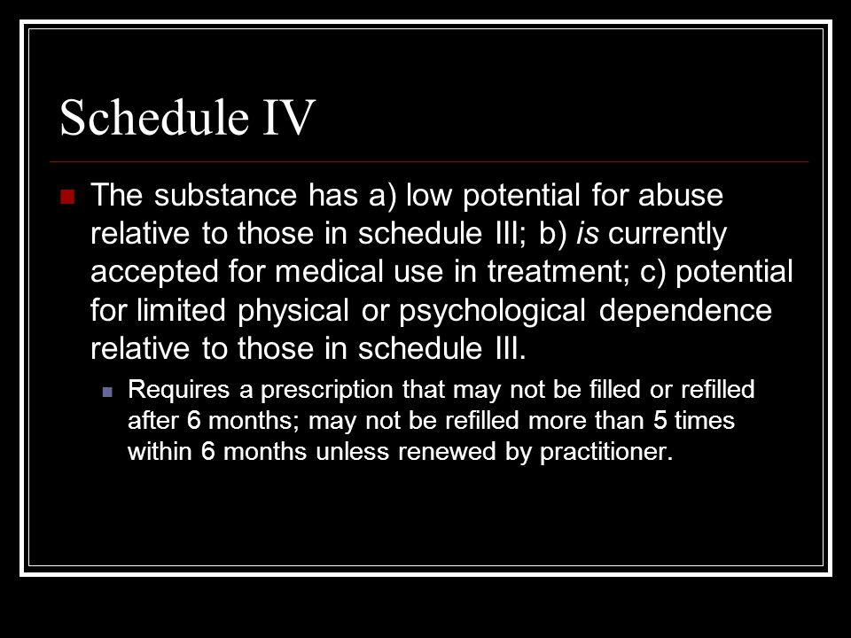 Schedule IV The substance has a) low potential for abuse relative to those in schedule III; b) is currently accepted for medical use in treatment; c) potential for limited physical or psychological dependence relative to those in schedule III.