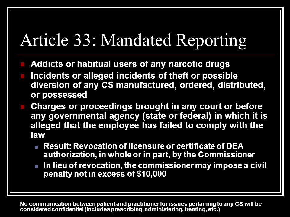 Article 33: Mandated Reporting Addicts or habitual users of any narcotic drugs Incidents or alleged incidents of theft or possible diversion of any CS manufactured, ordered, distributed, or possessed Charges or proceedings brought in any court or before any governmental agency (state or federal) in which it is alleged that the employee has failed to comply with the law Result: Revocation of licensure or certificate of DEA authorization, in whole or in part, by the Commissioner In lieu of revocation, the commissioner may impose a civil penalty not in excess of $10,000 No communication between patient and practitioner for issues pertaining to any CS will be considered confidential (includes prescribing, administering, treating, etc.)