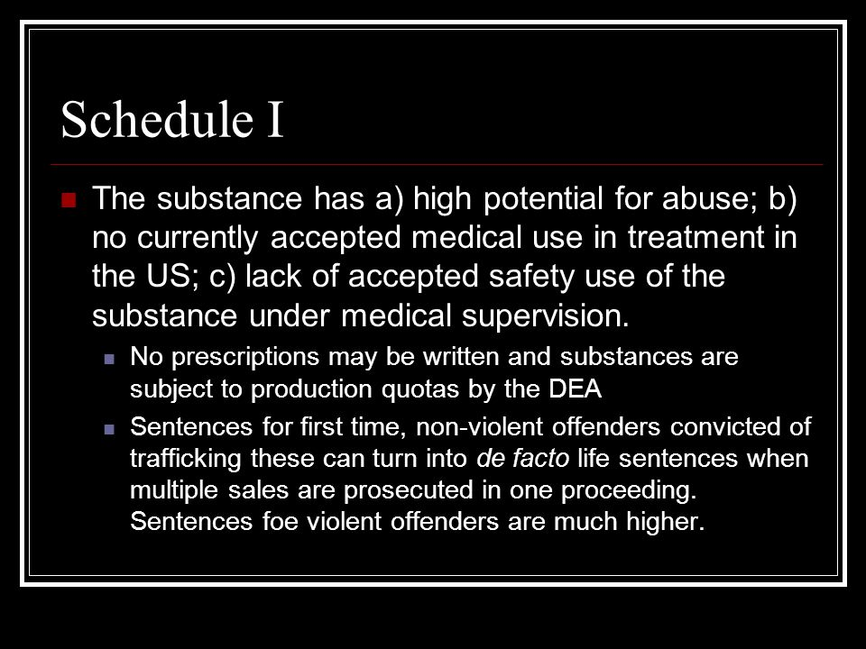Schedule I The substance has a) high potential for abuse; b) no currently accepted medical use in treatment in the US; c) lack of accepted safety use of the substance under medical supervision.