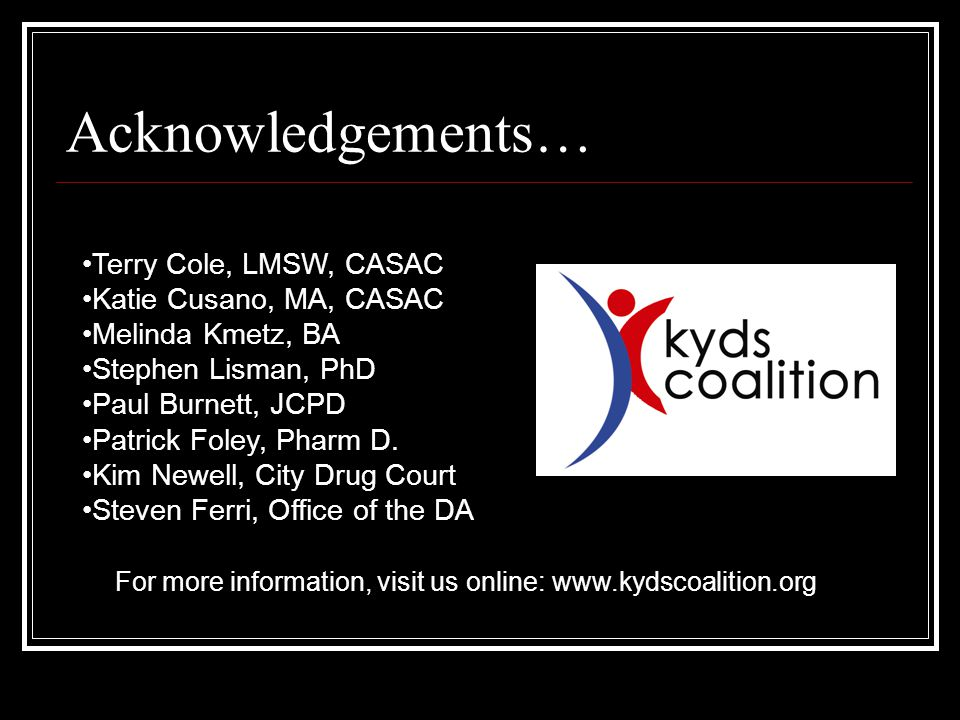 Acknowledgements… Terry Cole, LMSW, CASAC Katie Cusano, MA, CASAC Melinda Kmetz, BA Stephen Lisman, PhD Paul Burnett, JCPD Patrick Foley, Pharm D.