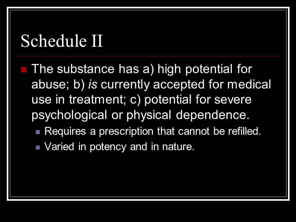 Schedule II The substance has a) high potential for abuse; b) is currently accepted for medical use in treatment; c) potential for severe psychological or physical dependence.