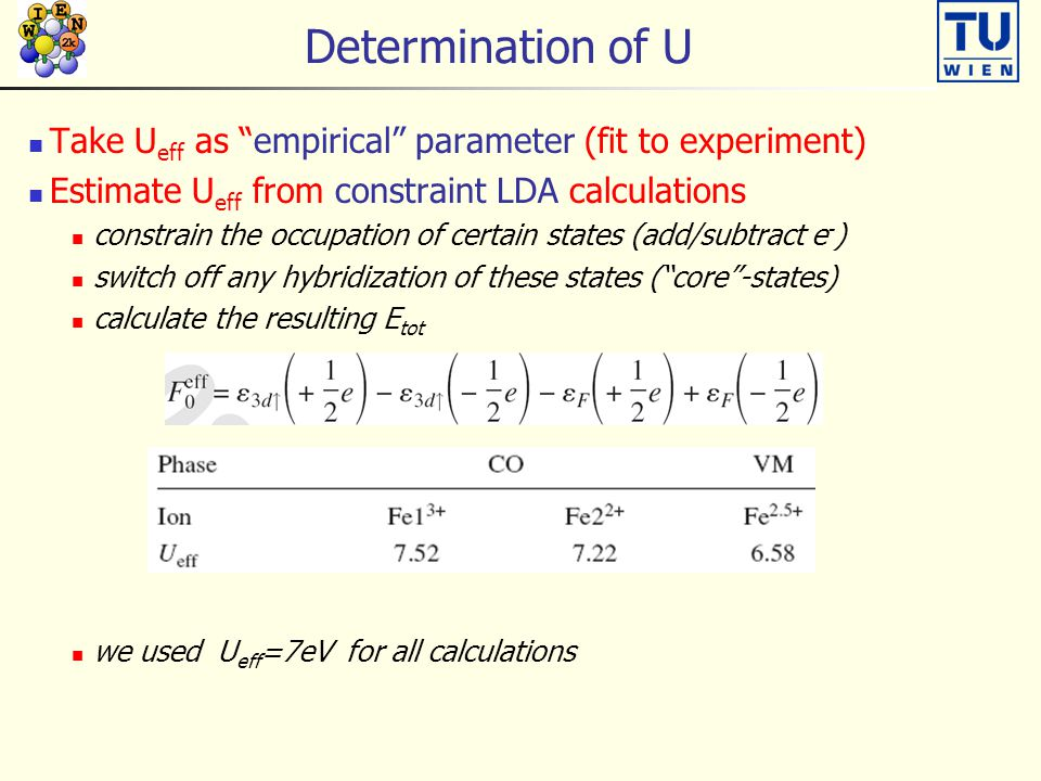 Determination of U Take U eff as empirical parameter (fit to experiment) Estimate U eff from constraint LDA calculations constrain the occupation of certain states (add/subtract e - ) switch off any hybridization of these states ( core -states) calculate the resulting E tot we used U eff =7eV for all calculations