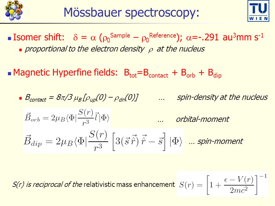 Mössbauer spectroscopy: Isomer shift:  =  (  0 Sample –  0 Reference );  =-.291 au 3 mm s -1 proportional to the electron density  at the nucleus Magnetic Hyperfine fields: B tot =B contact + B orb + B dip B contact = 8  /3  B [  up (0) –  dn (0)] … spin-density at the nucleus … orbital-moment … spin-moment S(r) is reciprocal of the relativistic mass enhancement