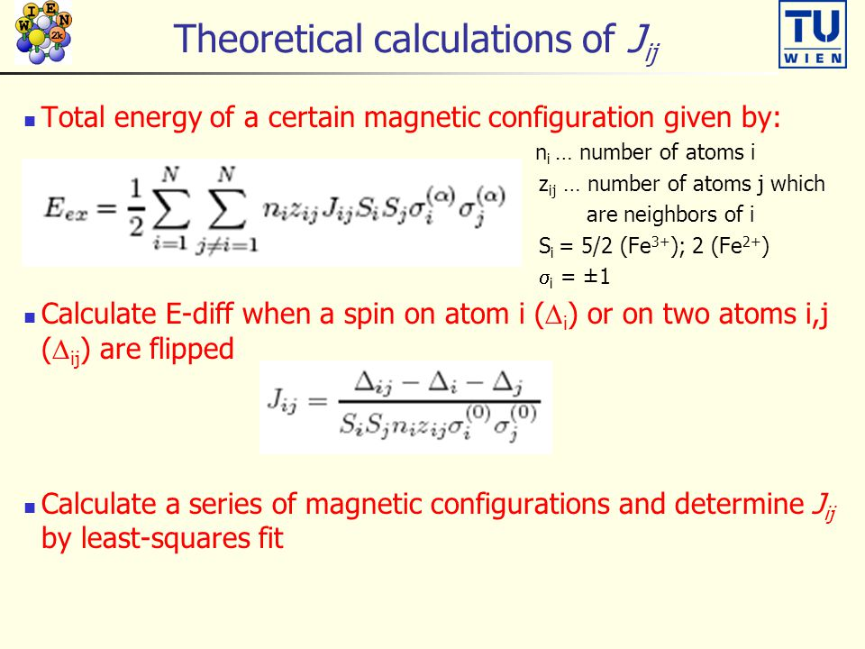 Theoretical calculations of J ij Total energy of a certain magnetic configuration given by: n i … number of atoms i z ij … number of atoms j which are neighbors of i S i = 5/2 (Fe 3+ ); 2 (Fe 2+ )  i = ±1 Calculate E-diff when a spin on atom i (  i ) or on two atoms i,j (  ij ) are flipped Calculate a series of magnetic configurations and determine J ij by least-squares fit
