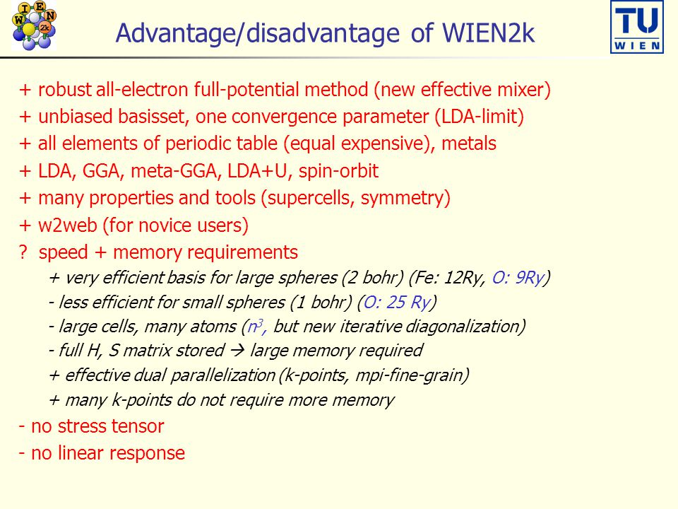 Advantage/disadvantage of WIEN2k + robust all-electron full-potential method (new effective mixer) + unbiased basisset, one convergence parameter (LDA-limit) + all elements of periodic table (equal expensive), metals + LDA, GGA, meta-GGA, LDA+U, spin-orbit + many properties and tools (supercells, symmetry) + w2web (for novice users) .