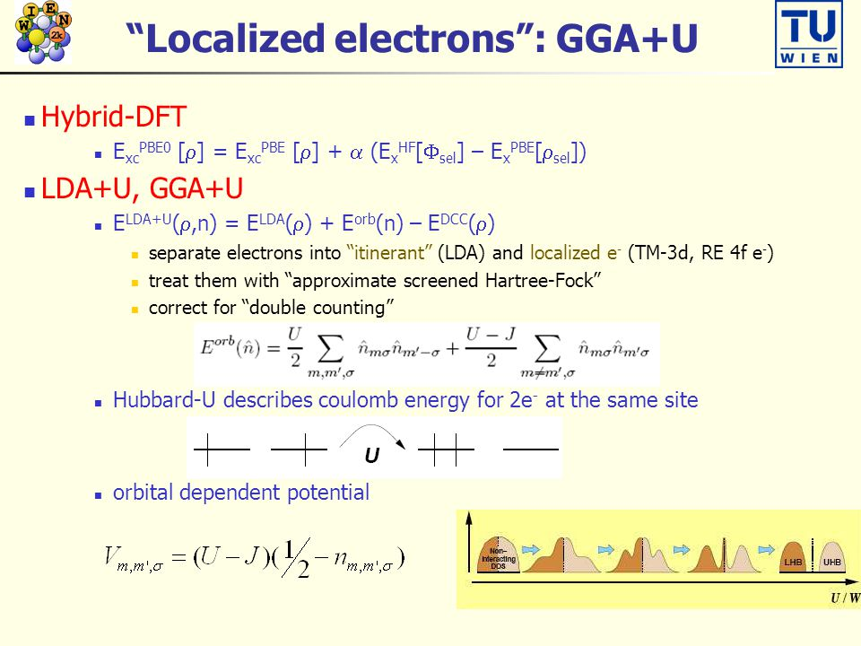 Localized electrons : GGA+U Hybrid-DFT E xc PBE0 [  ] = E xc PBE [  ] +  (E x HF [  sel ] – E x PBE [  sel ]) LDA+U, GGA+U E LDA+U ( ,n) = E LDA (  ) + E orb (n) – E DCC (  ) separate electrons into itinerant (LDA) and localized e - (TM-3d, RE 4f e - ) treat them with approximate screened Hartree-Fock correct for double counting Hubbard-U describes coulomb energy for 2e - at the same site orbital dependent potential