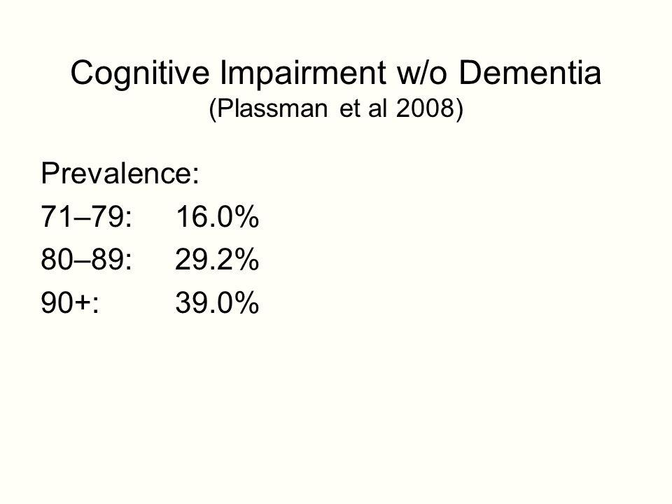 Cognitive Impairment w/o Dementia (Plassman et al 2008) Prevalence: 71–79: 16.0% 80–89: 29.2% 90+: 39.0%