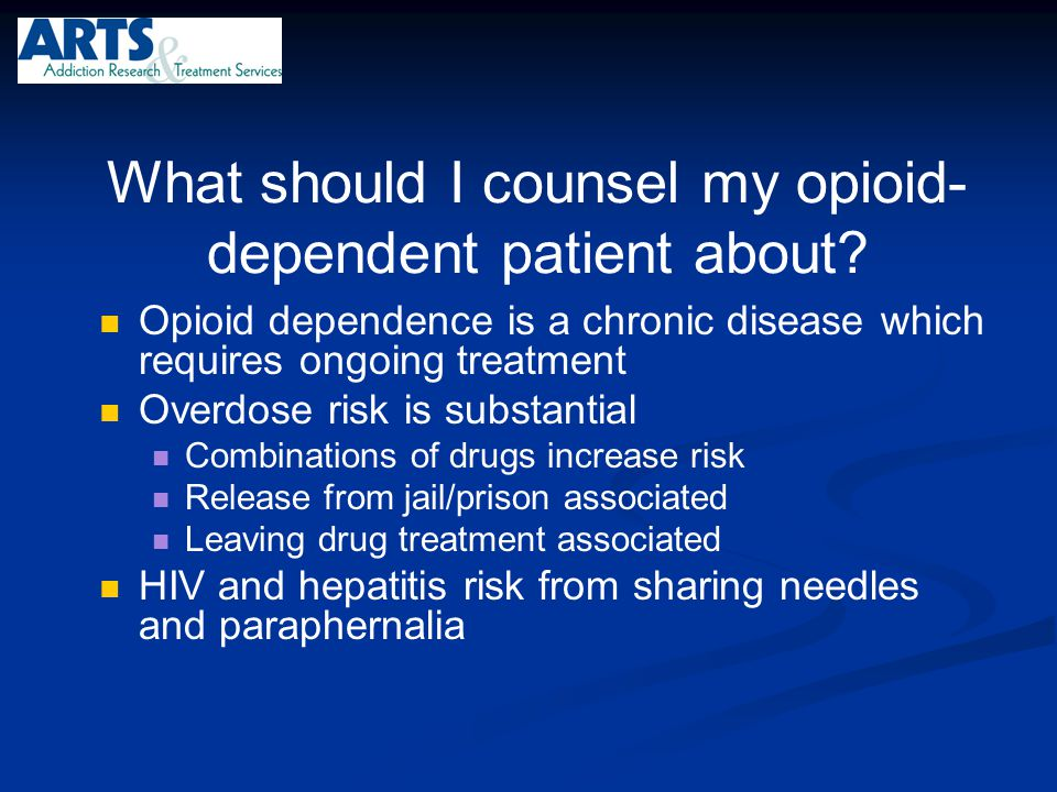 What should I counsel my opioid- dependent patient about? Opioid dependence is a chronic disease which requires ongoing treatment Overdose risk is sub