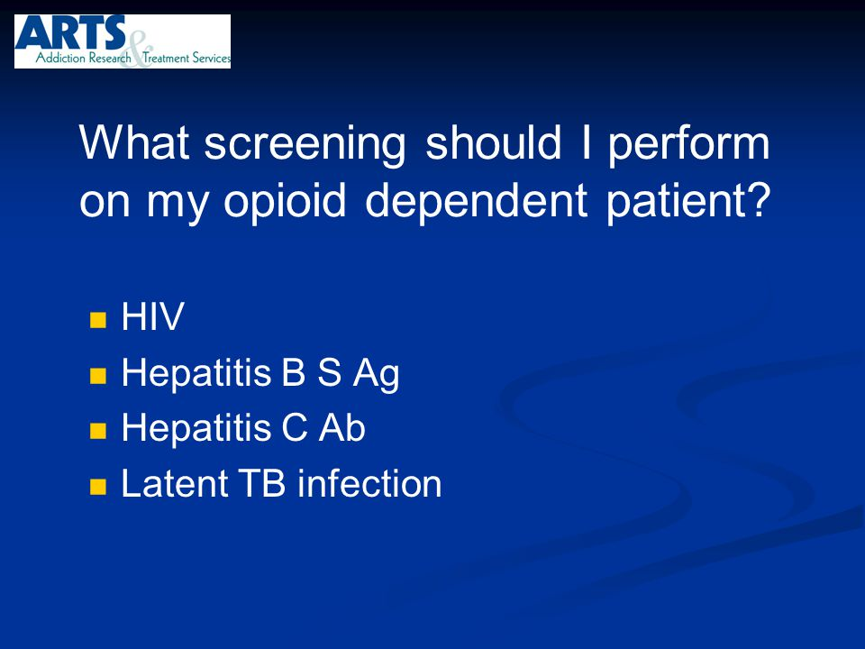 What screening should I perform on my opioid dependent patient? HIV Hepatitis B S Ag Hepatitis C Ab Latent TB infection