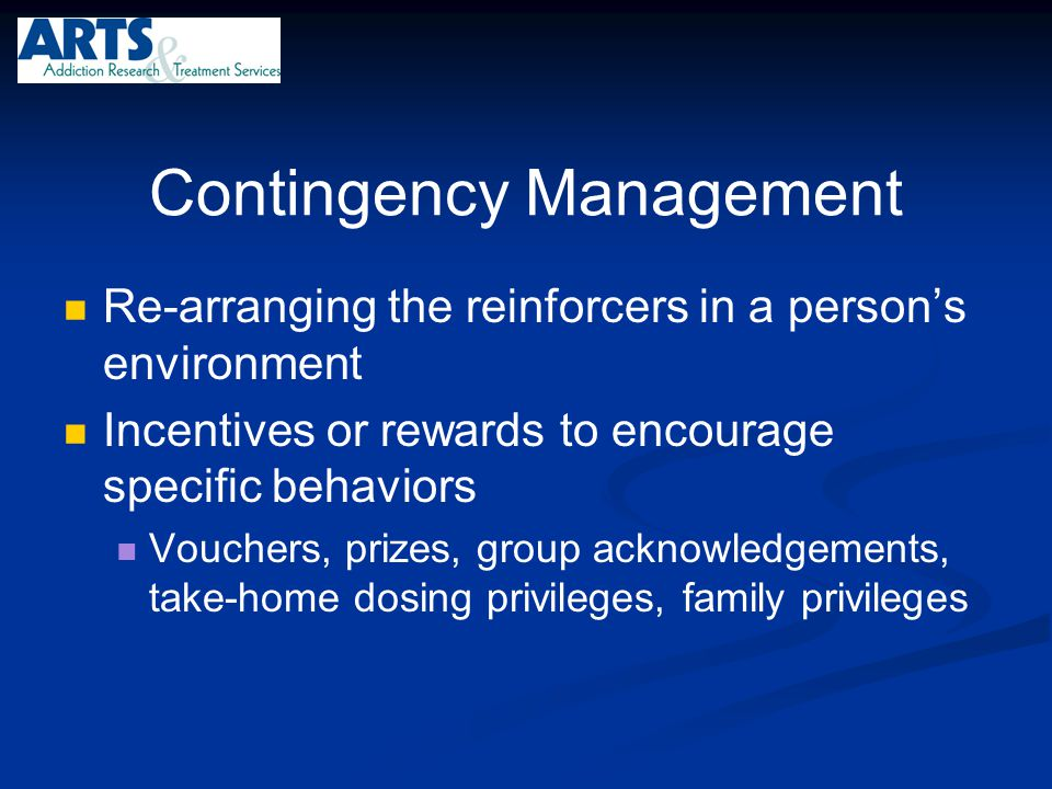 Contingency Management Re-arranging the reinforcers in a person's environment Incentives or rewards to encourage specific behaviors Vouchers, prizes,