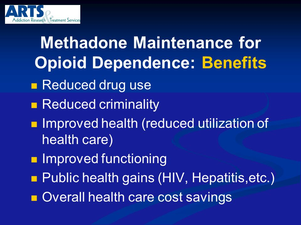 Methadone Maintenance for Opioid Dependence: Benefits Reduced drug use Reduced criminality Improved health (reduced utilization of health care) Improv