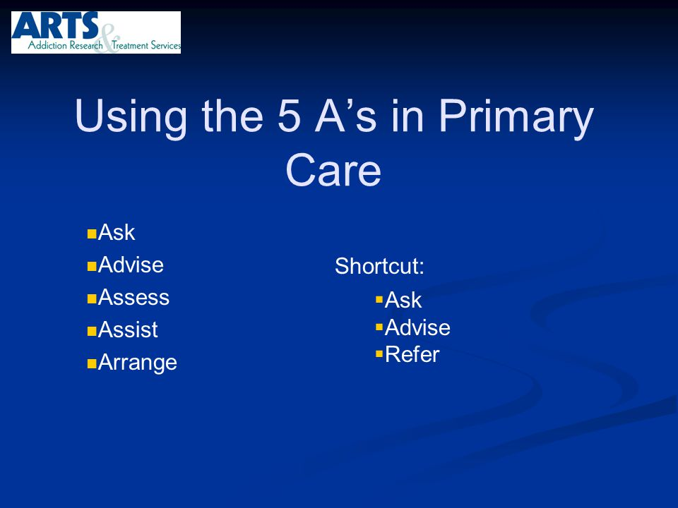 Using the 5 A's in Primary Care Ask Advise Assess Assist Arrange  Ask  Advise  Refer Shortcut: