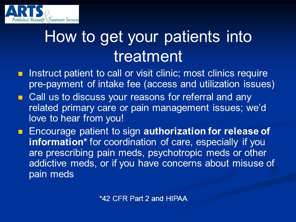 How to get your patients into treatment Instruct patient to call or visit clinic; most clinics require pre-payment of intake fee (access and utilizati