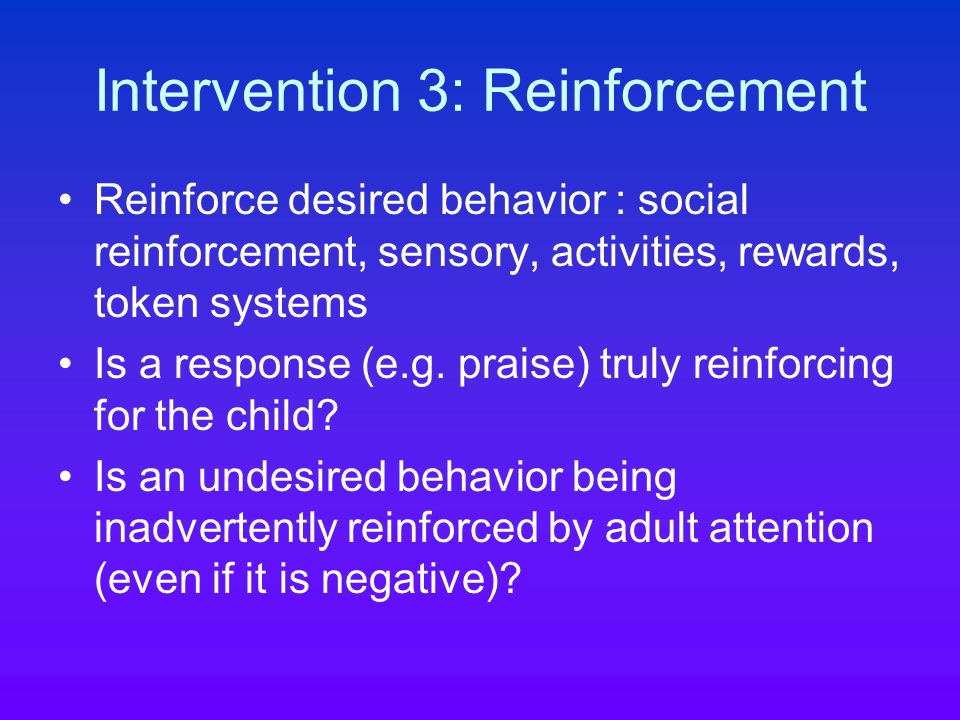 Intervention 3: Reinforcement Reinforce desired behavior : social reinforcement, sensory, activities, rewards, token systems Is a response (e.g.