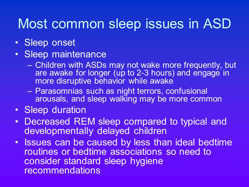 Most common sleep issues in ASD Sleep onset Sleep maintenance –Children with ASDs may not wake more frequently, but are awake for longer (up to 2-3 hours) and engage in more disruptive behavior while awake –Parasomnias such as night terrors, confusional arousals, and sleep walking may be more common Sleep duration Decreased REM sleep compared to typical and developmentally delayed children Issues can be caused by less than ideal bedtime routines or bedtime associations so need to consider standard sleep hygiene recommendations