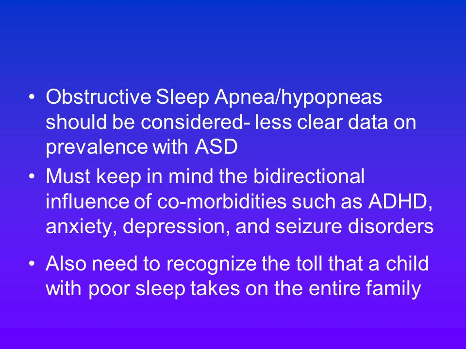 Obstructive Sleep Apnea/hypopneas should be considered- less clear data on prevalence with ASD Must keep in mind the bidirectional influence of co-morbidities such as ADHD, anxiety, depression, and seizure disorders Also need to recognize the toll that a child with poor sleep takes on the entire family