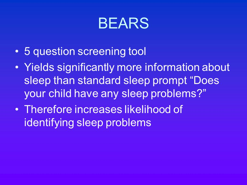BEARS 5 question screening tool Yields significantly more information about sleep than standard sleep prompt Does your child have any sleep problems Therefore increases likelihood of identifying sleep problems