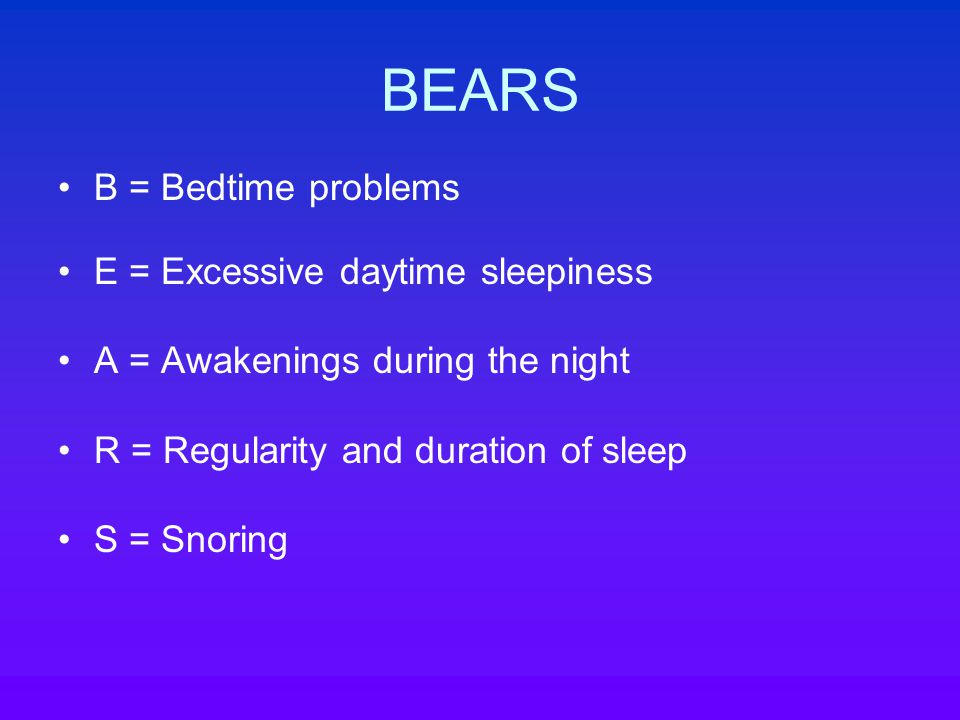 BEARS B = Bedtime problems E = Excessive daytime sleepiness A = Awakenings during the night R = Regularity and duration of sleep S = Snoring