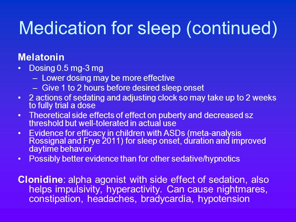 Medication for sleep (continued) Melatonin Dosing 0.5 mg-3 mg –Lower dosing may be more effective –Give 1 to 2 hours before desired sleep onset 2 actions of sedating and adjusting clock so may take up to 2 weeks to fully trial a dose Theoretical side effects of effect on puberty and decreased sz threshold but well-tolerated in actual use Evidence for efficacy in children with ASDs (meta-analysis Rossignal and Frye 2011) for sleep onset, duration and improved daytime behavior Possibly better evidence than for other sedative/hypnotics Clonidine: alpha agonist with side effect of sedation, also helps impulsivity, hyperactivity.