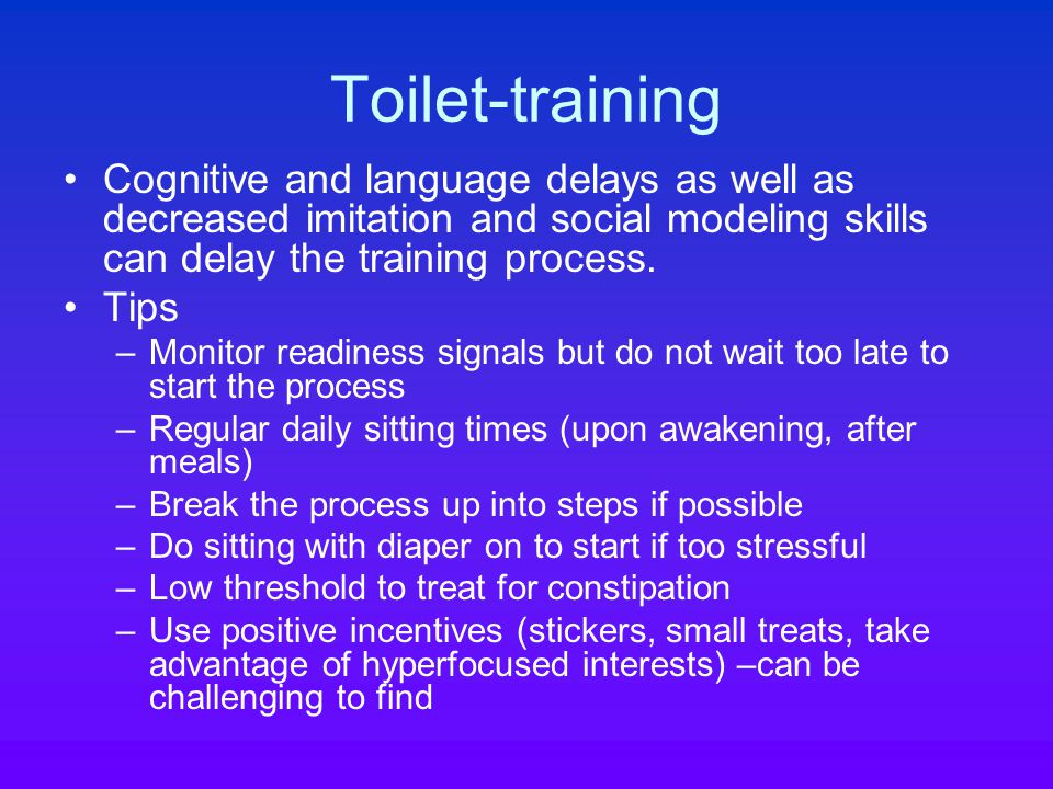Toilet-training Cognitive and language delays as well as decreased imitation and social modeling skills can delay the training process.