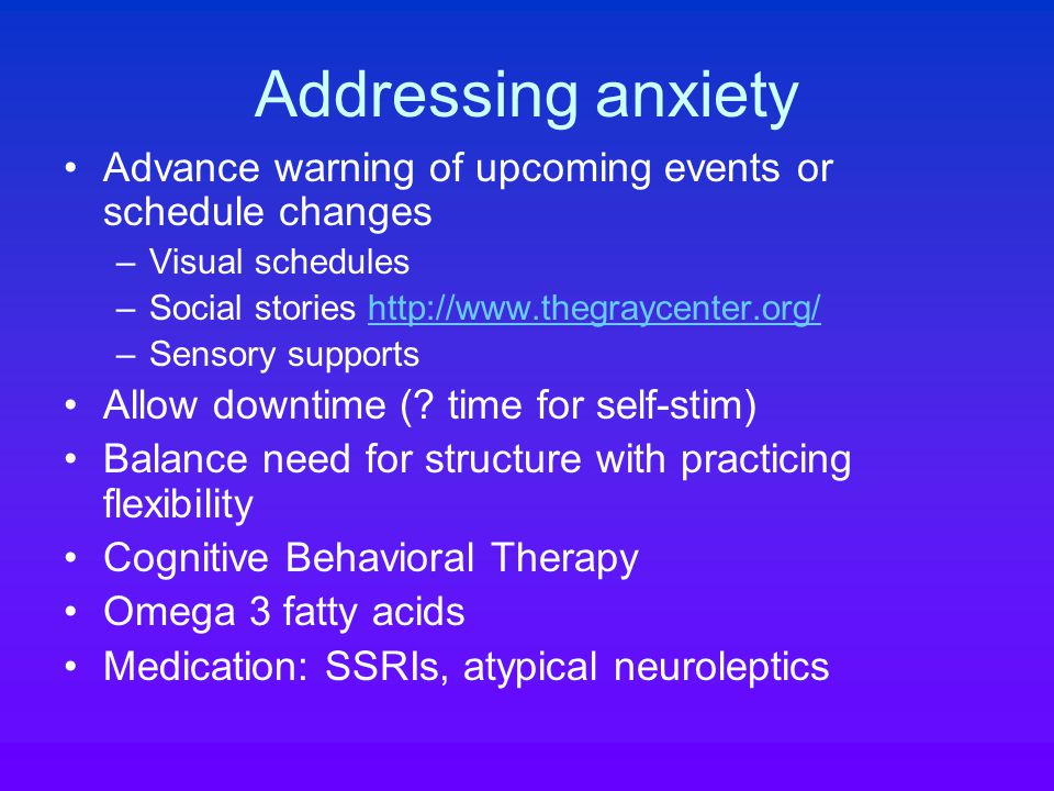 Addressing anxiety Advance warning of upcoming events or schedule changes –Visual schedules –Social stories http://www.thegraycenter.org/http://www.thegraycenter.org/ –Sensory supports Allow downtime (.