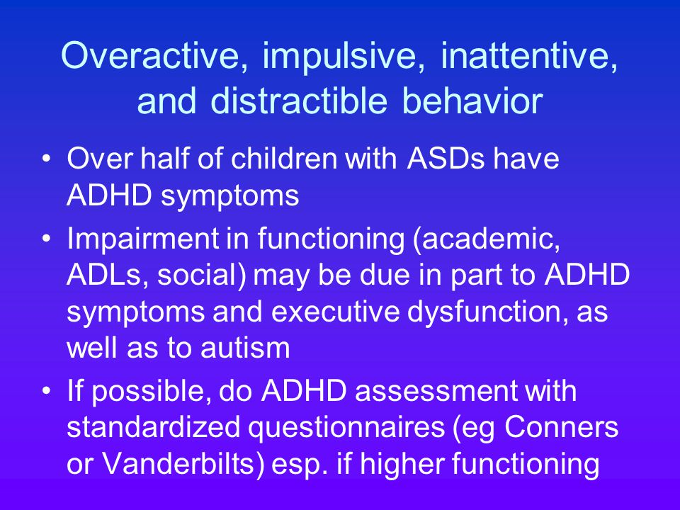 Overactive, impulsive, inattentive, and distractible behavior Over half of children with ASDs have ADHD symptoms Impairment in functioning (academic, ADLs, social) may be due in part to ADHD symptoms and executive dysfunction, as well as to autism If possible, do ADHD assessment with standardized questionnaires (eg Conners or Vanderbilts) esp.