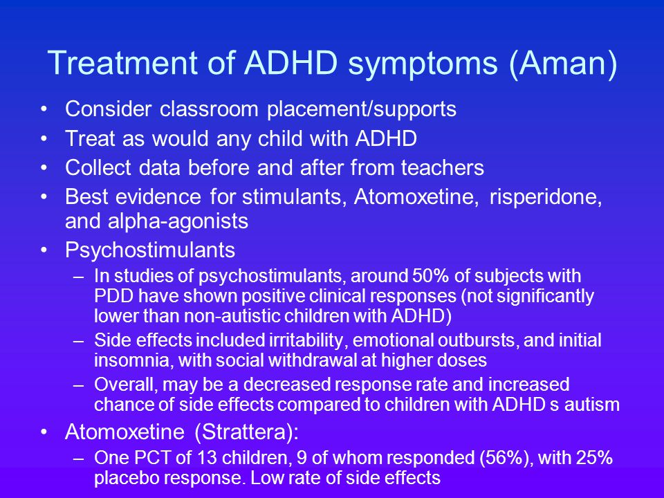 Treatment of ADHD symptoms (Aman) Consider classroom placement/supports Treat as would any child with ADHD Collect data before and after from teachers Best evidence for stimulants, Atomoxetine, risperidone, and alpha-agonists Psychostimulants –In studies of psychostimulants, around 50% of subjects with PDD have shown positive clinical responses (not significantly lower than non-autistic children with ADHD) –Side effects included irritability, emotional outbursts, and initial insomnia, with social withdrawal at higher doses –Overall, may be a decreased response rate and increased chance of side effects compared to children with ADHD s autism Atomoxetine (Strattera): –One PCT of 13 children, 9 of whom responded (56%), with 25% placebo response.