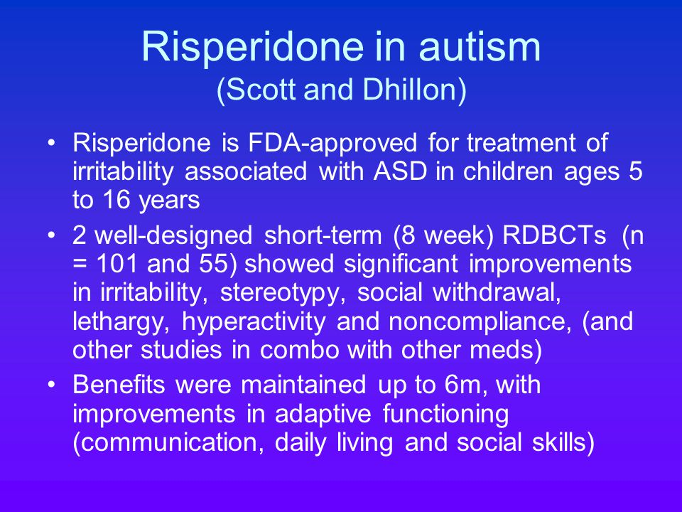 Risperidone in autism (Scott and Dhillon) Risperidone is FDA-approved for treatment of irritability associated with ASD in children ages 5 to 16 years 2 well-designed short-term (8 week) RDBCTs (n = 101 and 55) showed significant improvements in irritability, stereotypy, social withdrawal, lethargy, hyperactivity and noncompliance, (and other studies in combo with other meds) Benefits were maintained up to 6m, with improvements in adaptive functioning (communication, daily living and social skills)