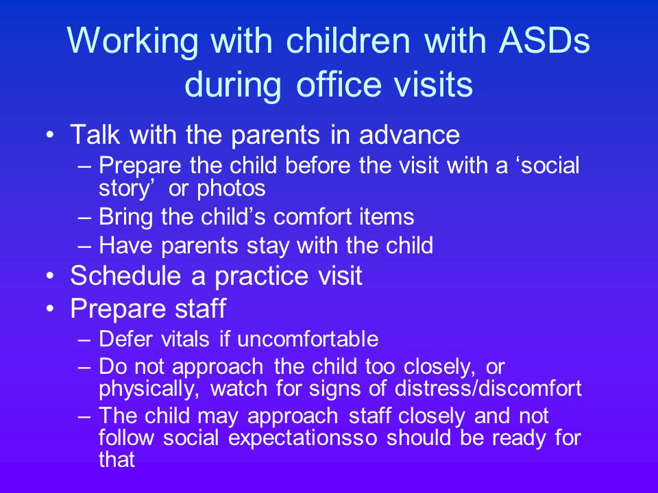 Working with children with ASDs during office visits Talk with the parents in advance –Prepare the child before the visit with a 'social story' or photos –Bring the child's comfort items –Have parents stay with the child Schedule a practice visit Prepare staff –Defer vitals if uncomfortable –Do not approach the child too closely, or physically, watch for signs of distress/discomfort –The child may approach staff closely and not follow social expectationsso should be ready for that