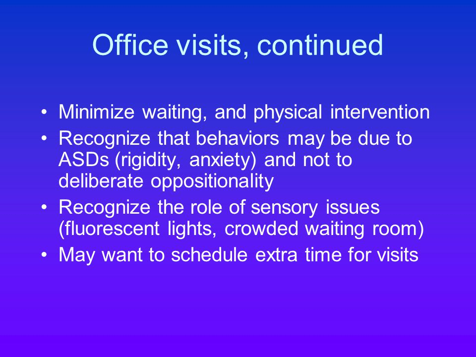 Office visits, continued Minimize waiting, and physical intervention Recognize that behaviors may be due to ASDs (rigidity, anxiety) and not to deliberate oppositionality Recognize the role of sensory issues (fluorescent lights, crowded waiting room) May want to schedule extra time for visits