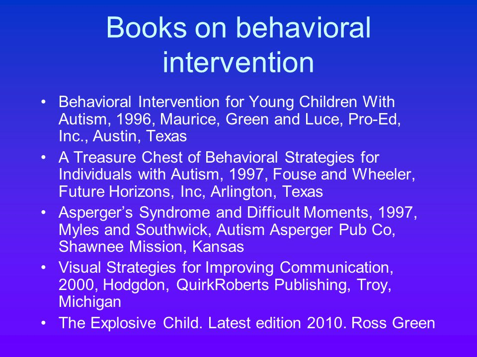 Books on behavioral intervention Behavioral Intervention for Young Children With Autism, 1996, Maurice, Green and Luce, Pro-Ed, Inc., Austin, Texas A Treasure Chest of Behavioral Strategies for Individuals with Autism, 1997, Fouse and Wheeler, Future Horizons, Inc, Arlington, Texas Asperger's Syndrome and Difficult Moments, 1997, Myles and Southwick, Autism Asperger Pub Co, Shawnee Mission, Kansas Visual Strategies for Improving Communication, 2000, Hodgdon, QuirkRoberts Publishing, Troy, Michigan The Explosive Child.