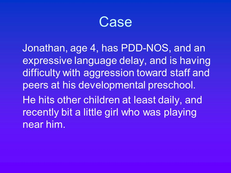 Case Jonathan, age 4, has PDD-NOS, and an expressive language delay, and is having difficulty with aggression toward staff and peers at his developmental preschool.