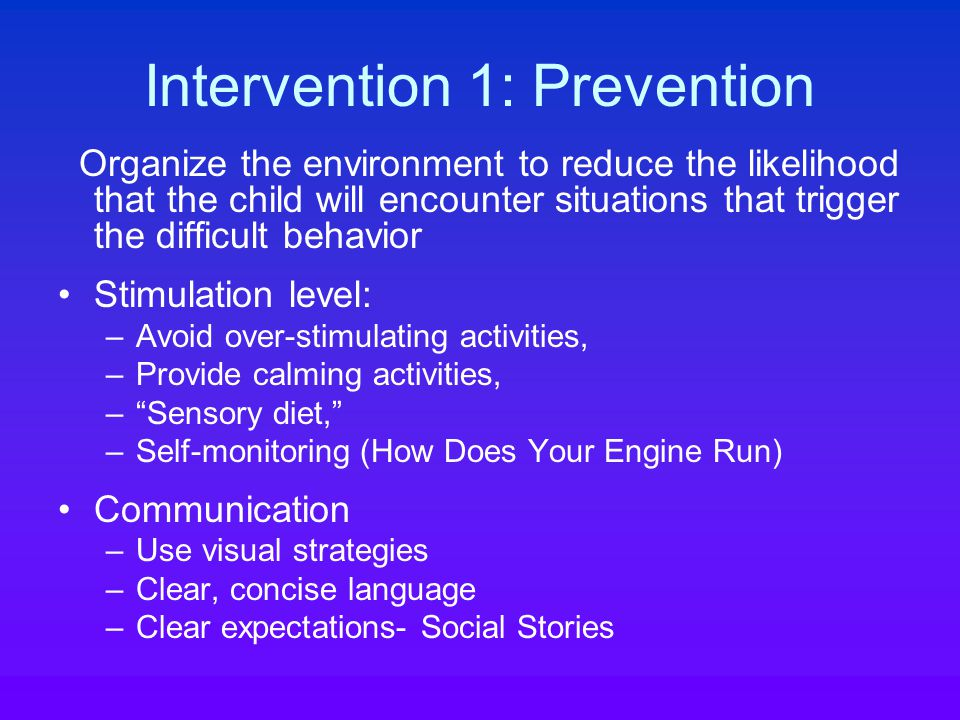 Intervention 1: Prevention Organize the environment to reduce the likelihood that the child will encounter situations that trigger the difficult behavior Stimulation level: –Avoid over-stimulating activities, –Provide calming activities, – Sensory diet, –Self-monitoring (How Does Your Engine Run) Communication –Use visual strategies –Clear, concise language –Clear expectations- Social Stories