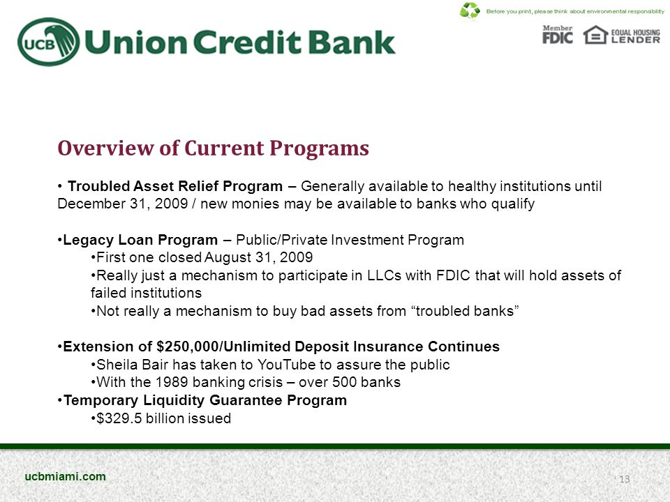 Overview of Current Programs Troubled Asset Relief Program – Generally available to healthy institutions until December 31, 2009 / new monies may be available to banks who qualify Legacy Loan Program – Public/Private Investment Program First one closed August 31, 2009 Really just a mechanism to participate in LLCs with FDIC that will hold assets of failed institutions Not really a mechanism to buy bad assets from troubled banks Extension of $250,000/Unlimited Deposit Insurance Continues Sheila Bair has taken to YouTube to assure the public With the 1989 banking crisis – over 500 banks Temporary Liquidity Guarantee Program $329.5 billion issued 13 ucbmiami.com