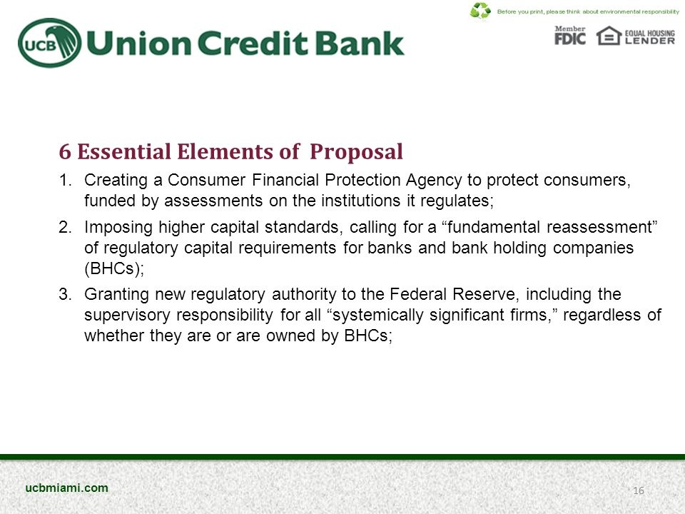 6 Essential Elements of Proposal 1.Creating a Consumer Financial Protection Agency to protect consumers, funded by assessments on the institutions it