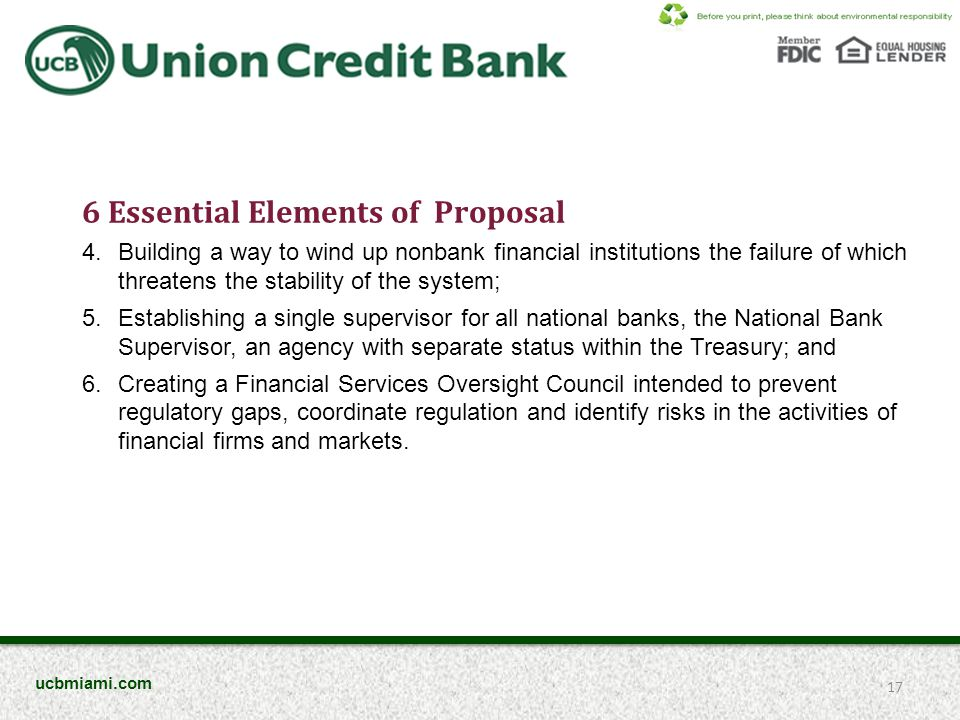 6 Essential Elements of Proposal 4.Building a way to wind up nonbank financial institutions the failure of which threatens the stability of the system; 5.Establishing a single supervisor for all national banks, the National Bank Supervisor, an agency with separate status within the Treasury; and 6.Creating a Financial Services Oversight Council intended to prevent regulatory gaps, coordinate regulation and identify risks in the activities of financial firms and markets.