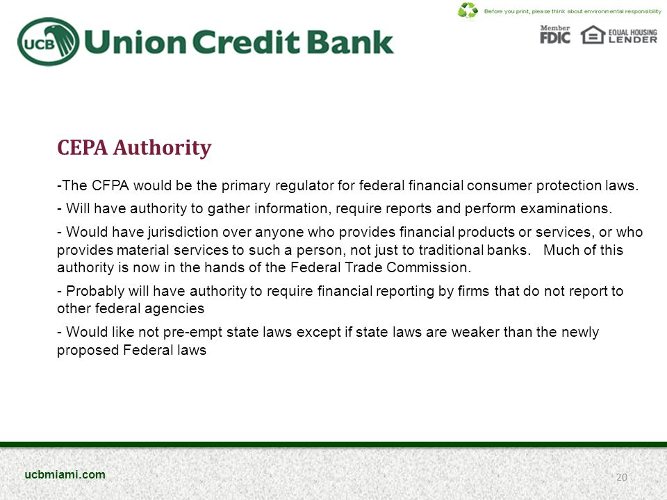 CEPA Authority -The CFPA would be the primary regulator for federal financial consumer protection laws. - Will have authority to gather information, r